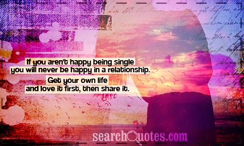 If you aren't happy being single you will never be happy in a relationship. Get your own life and love it first, then share it.