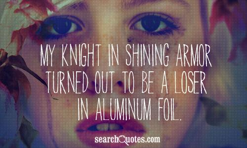My knight in shining armor turned out to be a loser in aluminum foil.