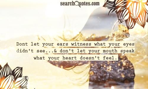 Dont let your ears witness what your eyes didn't see...& don't let your mouth speak what your heart doesn't feel.