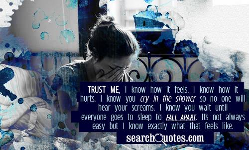 Trust me, I know how it feels. I know how it hurts. I know you cry in the shower so no one will hear your screams. I know you wait until everyone goes to sleep to fall apart. Its not always easy but I know exactly what that feels like.