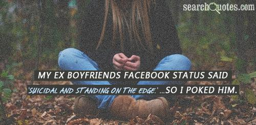 My ex boyfriends facebook status said 'Suicidal and standing on the edge.' ...So I poked him.