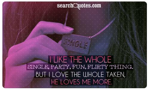 I like the whole single, party, fun, flirty thing. But I love the whole taken, he loves me more.