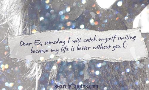 Dear Ex, someday I will catch myself smiling because my life is better without you (: