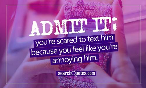 Admit it; you're scared to text him because you feel like you're annoying him.