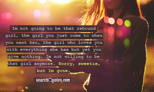 Im not going to be that rebound girl, the girl you just come to when you want her, the girl who loves you with everything she has but yet you give nothing. I'm not willing to be that girl anymore. Sorry, sweetie, but I'm gone.