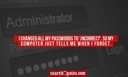 I changed all my passwords to 'incorrect'. So my computer just tells me when I forget.