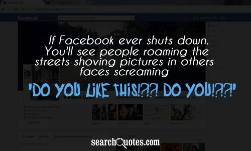 If Facebook ever shuts down. You'll see people roaming the streets shoving pictures in others faces screaming 'Do you like this!?!?!.. DO YOU!?!?!'