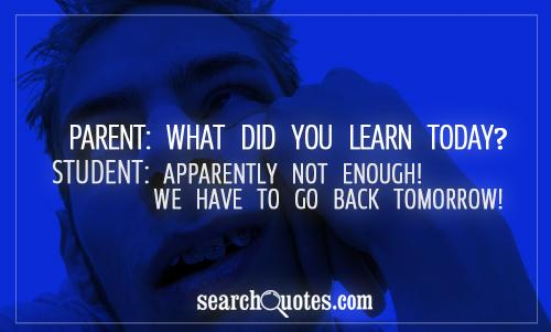 Parent: What did you learn today? Student: Apparently not enough! We have to go back tomorrow!