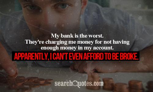 My bank is the worst. They're charging me money for not having enough money in my account. Apparently, I can't even afford to be broke.