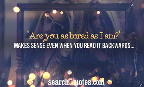 'Are you as bored as I am?' Makes sense even when you read it backwards...
