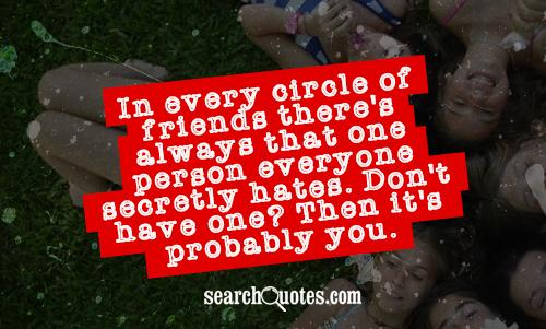 In every circle of friends there's always that one person everyone secretly hates. Don't have one? Then it's probably you.