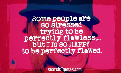 Some people are so stressed trying to be perfectly flawless.... but I'm so HAPPY to be perfectly flawed.