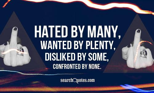 Hated by many, wanted by plenty, disliked by some, confronted by none.