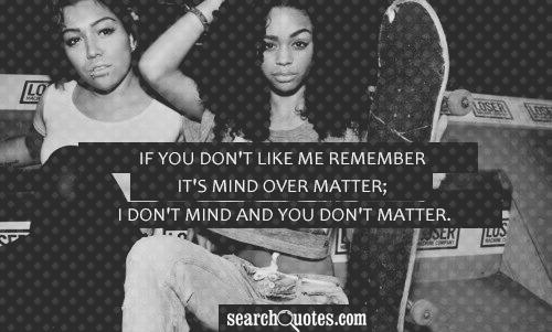 If you don't like me remember it's mind over matter; I don't mind and you don't matter.