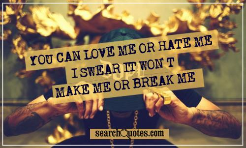 you can love me or hate me I swear it won't make me or break me