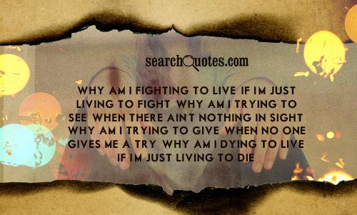 Why am I fighting to live, if I'm just living to fight. Why am I trying to see, when there ain't nothing in sight. Why am I trying to give, when no one gives me a try. Why am I dying to live, if I'm just living to die?