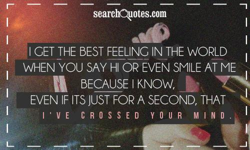 I get the best feeling in the world when you say hi or even smile at me because I know, even if its just for a second, that I've crossed your mind.