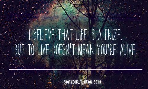 I believe that life is a prize, but to live doesn't mean you're alive.