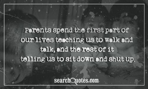 Parents spend the first part of our lives teaching us to walk and talk, and the rest of it telling us to sit down and shut up.