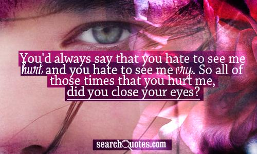 You'd always say that you hate to see me hurt and you hate to see me cry. So all of those times that you hurt me, did you close your eyes?