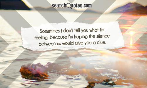 Sometimes I don't tell you what I'm feeling, because I'm hoping the silence between us would give you a clue.