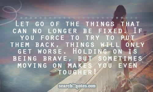 Let go of the things that can no longer be fixed. If you force to try to put them back, things will only get worse. Holding on is being brave, but sometimes moving on makes you even tougher!