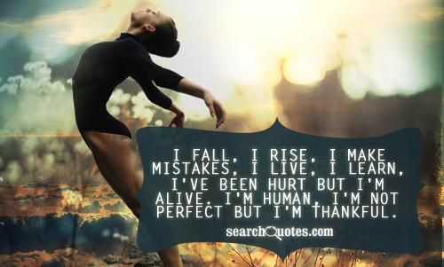 I fall, I rise, I make mistakes, I live, I learn, I've been hurt but I'm alive. I'm human, I'm not perfect but I'm thankful.