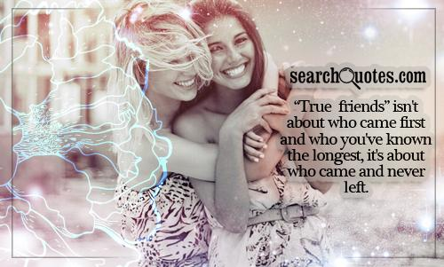 True friends isn't about who came first and who you've known the longest, it's about who came and never left.