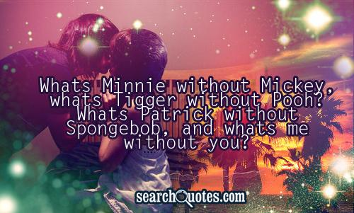 Whats Minnie without Mickey, whats Tigger without Pooh? Whats Patrick without Spongebob, and whats me without you?