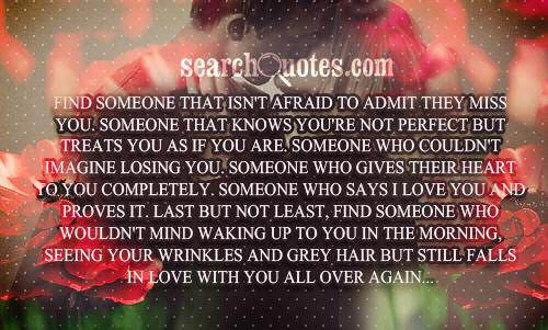 Find someone that isn't afraid to admit they miss you. Someone that knows you're not perfect but treats you as if you are. Someone who couldn't imagine losing you. Someone who gives their heart to you completely. Someone who says I love you and proves it. Last but not least, find someone who wouldn't mind waking up to you in the morning, seeing your wrinkles and grey hair but still falls in love with you all over again...