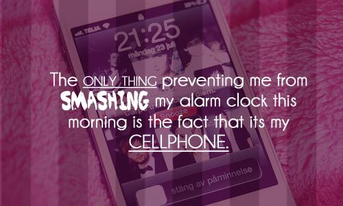 The only thing preventing me from smashing my alarm clock this morning is the fact that its my cellphone.