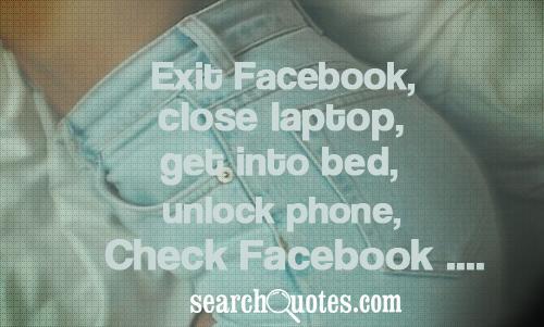 Exit Facebook, close laptop, get into bed, unlock phone, check Facebook ....