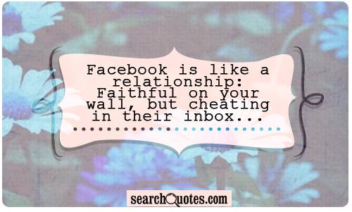 Facebook is like a relationship: Faithful on your wall, but cheating in their inbox...