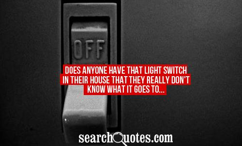 Does anyone have that light switch in their house that they really don't know what it goes to...