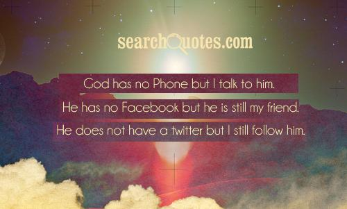 God has no Phone but I talk to him. He has no Facebook but he is still my friend. He does not have a twitter but I still follow him.