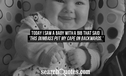 Today I saw a baby with a bib that said 'This dumbass put my cape on backwards.'