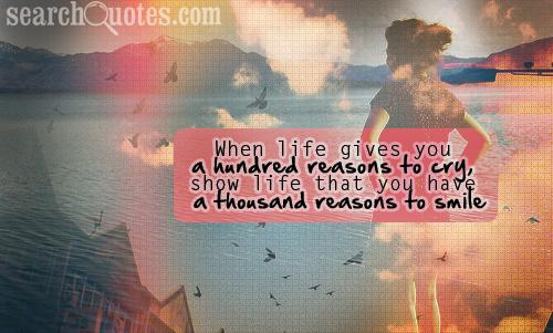 When life gives you a hundred reasons to cry, show life that you have a thousand reasons to smile