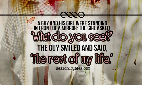 A guy and his girl were standing in front of a mirror: The girl asked, 'What do you see?' The guy smiled and said, 'The rest of my life.'