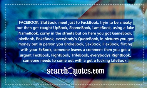 FACEBOOK, SlutBook, meet just to FuckBook, tryin to be sneaky but then get caught UpBook, ShameBook, LameBook, using a fake NameBook, corny in the streets but on here you got GameBook, JokeBook, PokeBook, everybody's QuoteBook, in pictures you got money but in person you BrokeBook, SexBook, FlexBook, flirting with your ExBook, someone leaves a comment then you get a urgent TextBook, FightBook, TrifeBook, everybodys RightBook, someone needs to come out with a get a fucking LifeBook!