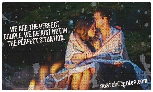 We are the perfect couple, we're just not in the perfect situation.