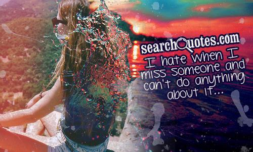 I hate when I miss someone and can't do anything about it...