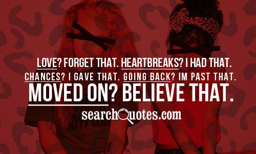 Love? Forget that. Heart breaks? I had that. Chances? I gave that. Going back? I'm past that. Moved on? Believe that.