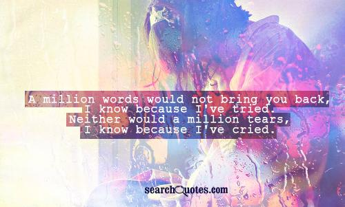 A million words would not bring you back, I know because I've tried. Neither would a million tears, I know because I've cried.
