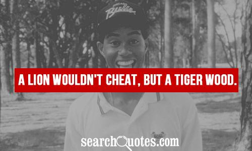 A lion wouldn't cheat, but a tiger wood.