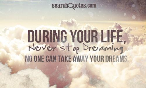 During your life, never stop dreaming. No one can take away your dreams.