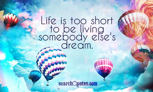 Life is too short to be living somebody else's dream.