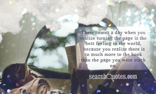 There comes a day when you realize turning the page is the best feeling in the world, because you realize there is so much more to the book than the page you were stuck on.