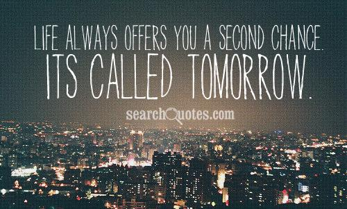 Life always offers you a second chance. Its called tomorrow.