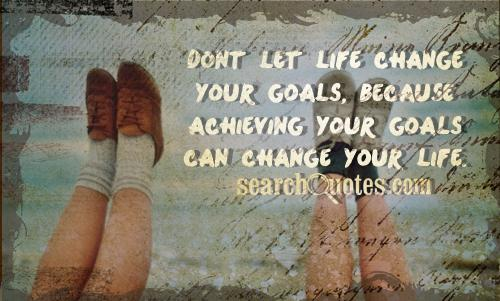 Dont let life change your goals, because achieving your goals can change your life.