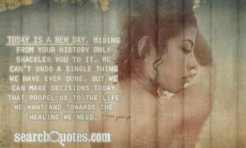 Today is a new day. Hiding from your history only shackles you to it. We can't undo a single thing we have ever done, but we can make decisions today that propel us to the life we want and towards the healing we need.